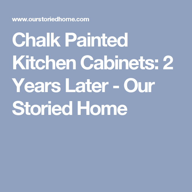 Chalk Painted Kitchen Cabinets: 2 Years Later - Our Storied Home