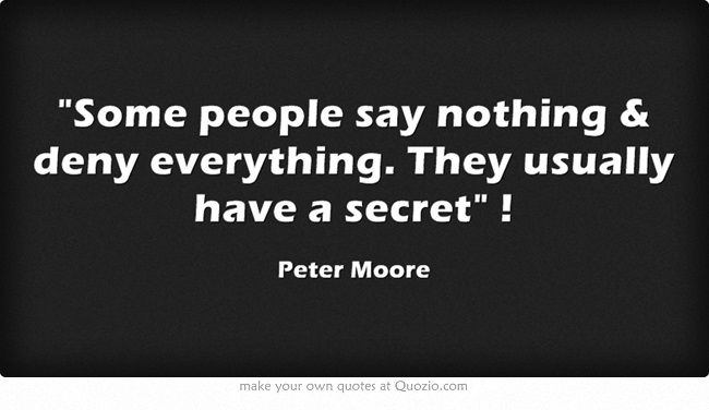 Some people say nothing & deny everything. They usually have a secret !