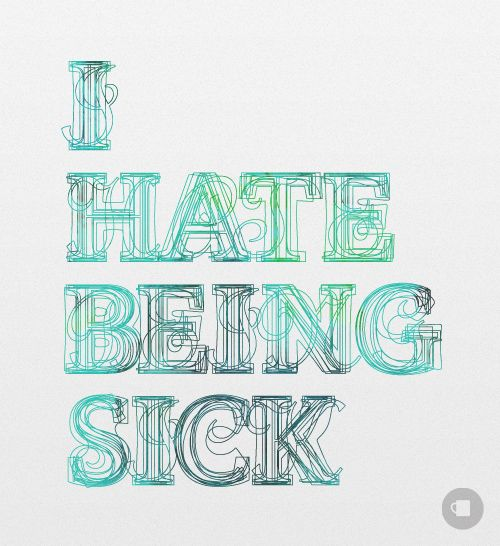 I Totally Hate Being Sick I Feel Like Im Stuck In Some Other