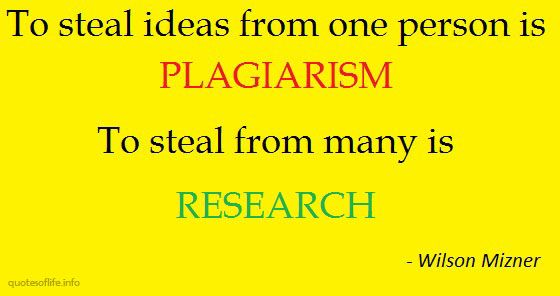 """To steal ideas from one person is plagiarism. To steal from many is research."" - Wilson Mizner"