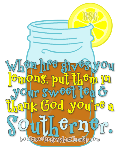 """When life gives you lemons, put them in your sweet tea and thank God you're a Southerner."""