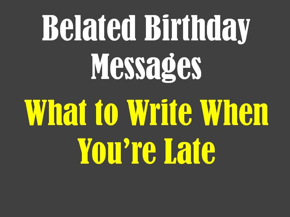 Belated Birthday Messages Funny And Sincere Wishes To Write In A