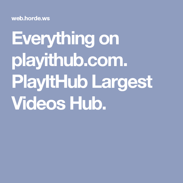 Everything on playithub.com. PlayItHub Largest Videos Hub.