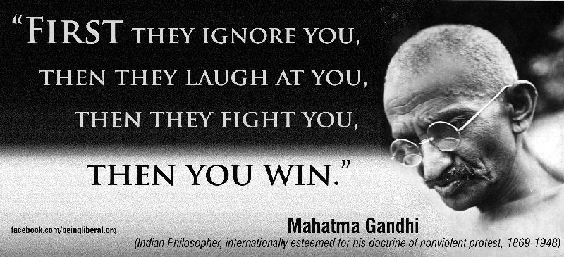 First they ignore you, then they laugh at you, then they fight you ...