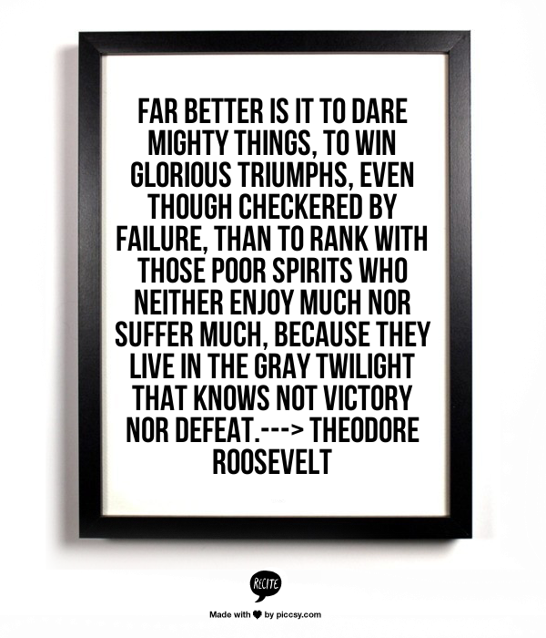 Far better is it to dare mighty things, to win glorious triumphs, even though checkered by failure, than to rank with those poor spirits who neither enjoy much nor suffer much, because they live in the gray twilight that knows not victory nor defeat.---> Theodore Roosevelt