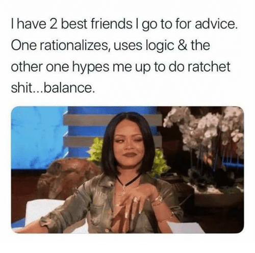 I Have 2 Best Friends L Go To For Advice One Rationalizes Uses Logic The Other One Hypes Me Up To Funny Friend Memes Friends Funny Best Friends Funny