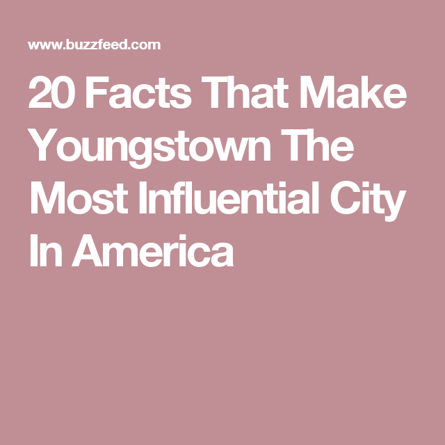20 Facts That Make Youngstown The Most Influential City In America Youngstown Youngstown Ohio City