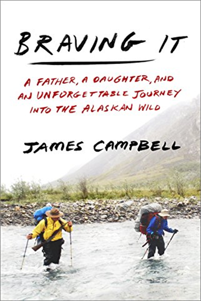 Braving It A Father A Daughter And An Unforgettable Journey Into The Alaskan Wild By James Campbell Crown James Campbell Unforgettable Outdoor Guide