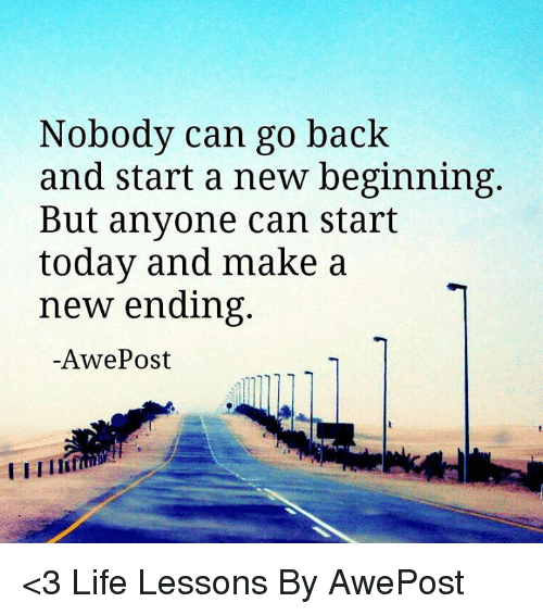 Memes And Make A Nobody Can Go Back And Start A New Beginning But Anyone Can Start Today And Make A New Ending Awe Post Life Lessons New Beginnings Life