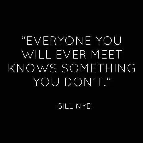 Everyone You Will Ever Meet Knows Something You Don T Bill Nye On Knowledge Quotes Knowledge P Funny People Quotes Funny Quotes Best Inspirational Quotes