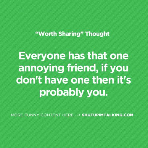Do You Have An Annoying Friend Http Shutupimtalking Com Do You Have An Annoying Friend Annoying Friends Annoying People Quotes Inspirational Words