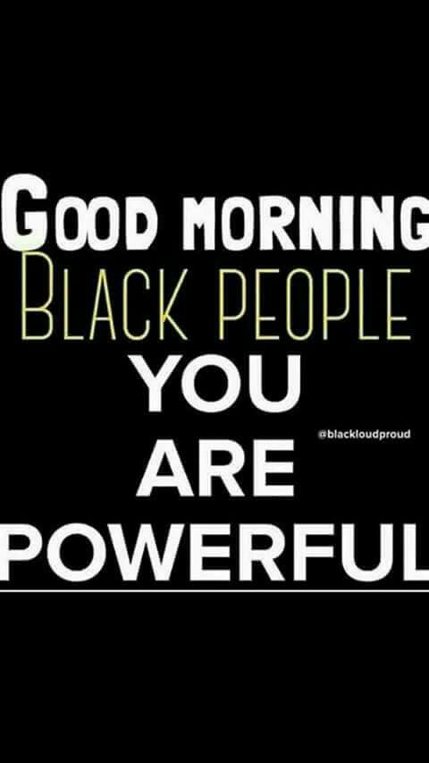 Good Morning Black People You Are Powerful Inspiration For The
