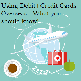 Using Debit and Credit Cards Overseas - What you should know.