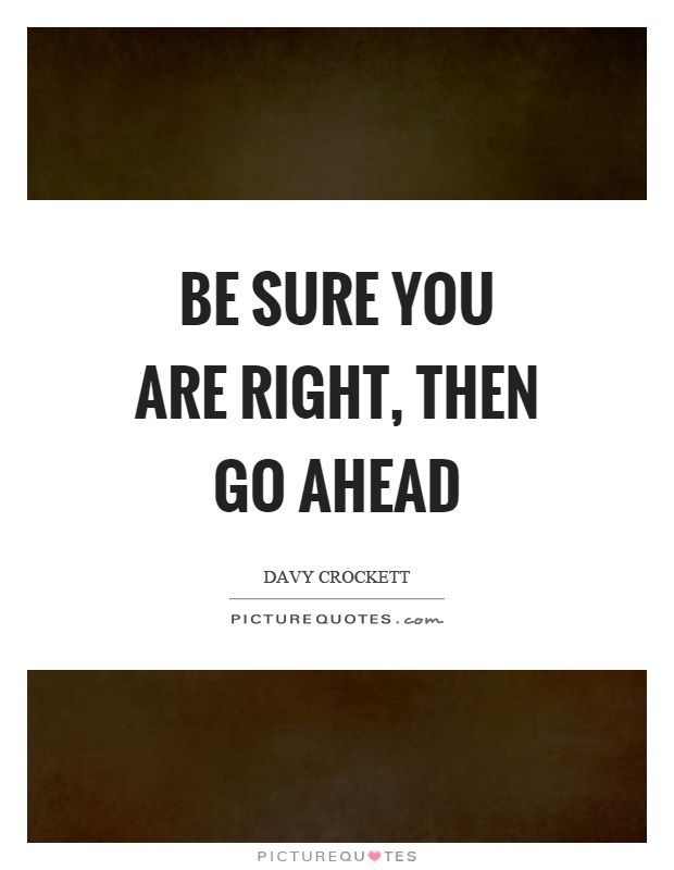 Be sure you are right, then go ahead. Davy Crockett quotes on ...