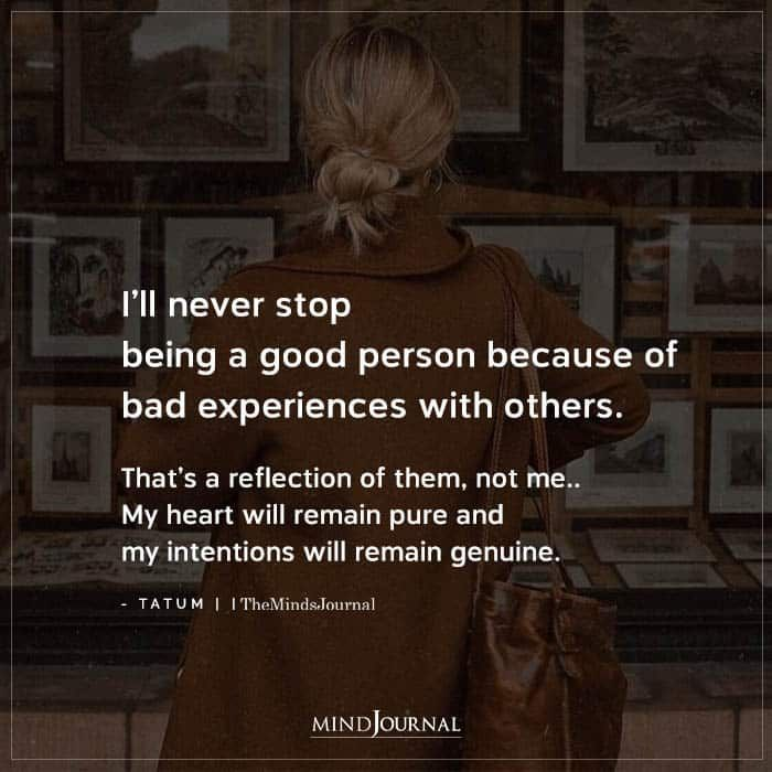 I'll Never Stop Being A Good Person Because Of Bad Experiences