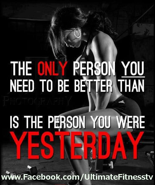 The only person you need to be better than is the person you were YESTERDAY!