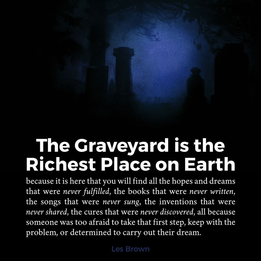 """""""The graveyard is the richest place on earth"""