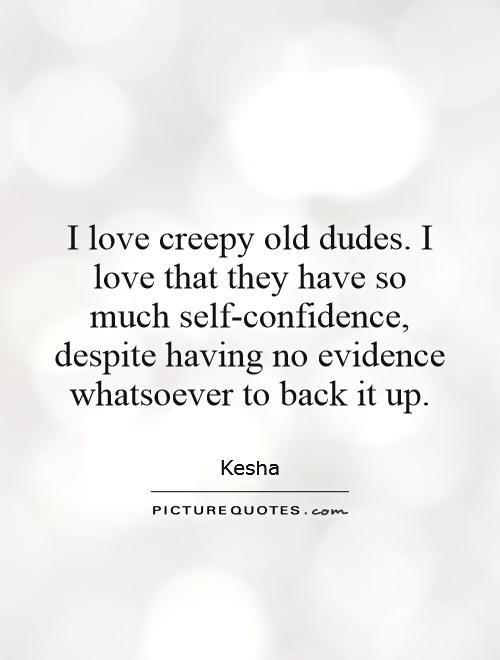 I love creepy old dudes. I love that they have so much self-confidence, despite having no evidence whatsoever to back it up. Picture Quotes.
