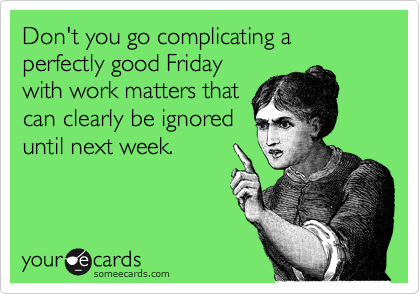 Don't you go complicating a perfectly good Friday with work matters that can clearly be ignored until next week.