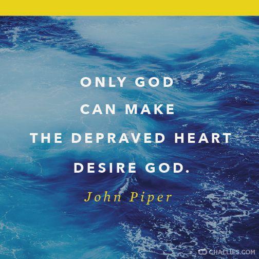 """""""Only God can make the depraved heart desire God."""" (John Piper)"""