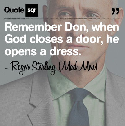 Remember Don, when God closes a door, he opens a dress. - Roger ...