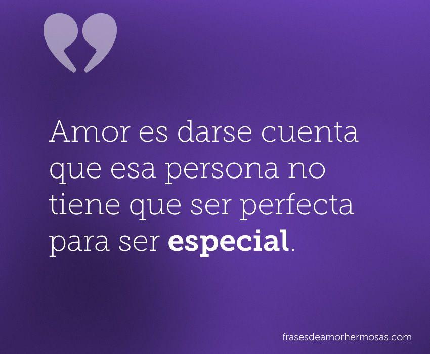 Amor es darse cuenta que esa persona no tiene que ser perfecta para ser especial.
