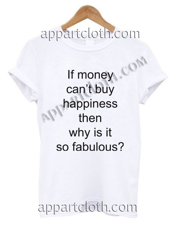 3685435baf0fc If money can t buy happiness then why is it so fabulous T Shirt Size ...