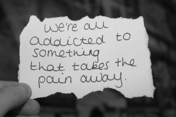 We're all addicted to something that takes the pain away