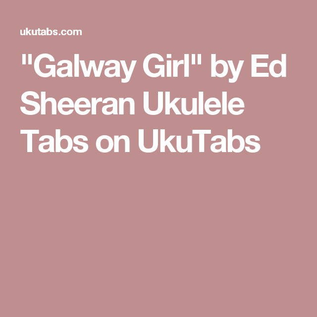 Galway Girl By Ed Sheeran Ukulele Tabs On Ukutabs Uke Chords