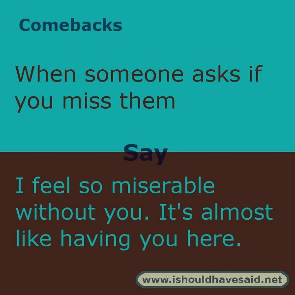Funny Answers When Someone Asks If You Miss Them I Should Have Said Comebacks And Insults Sarcasm Comebacks Funny Comebacks
