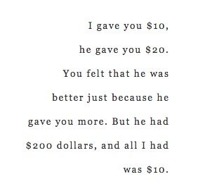 I gave you $10 and he gave you $20. You felt that he was better just because he gave you more when he has $200 and all i had was $10.