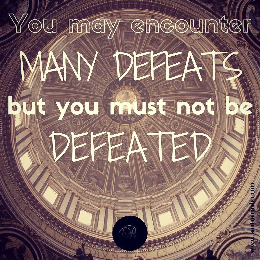 You May Encounter Many Defeats But You Must Never Be Defeated