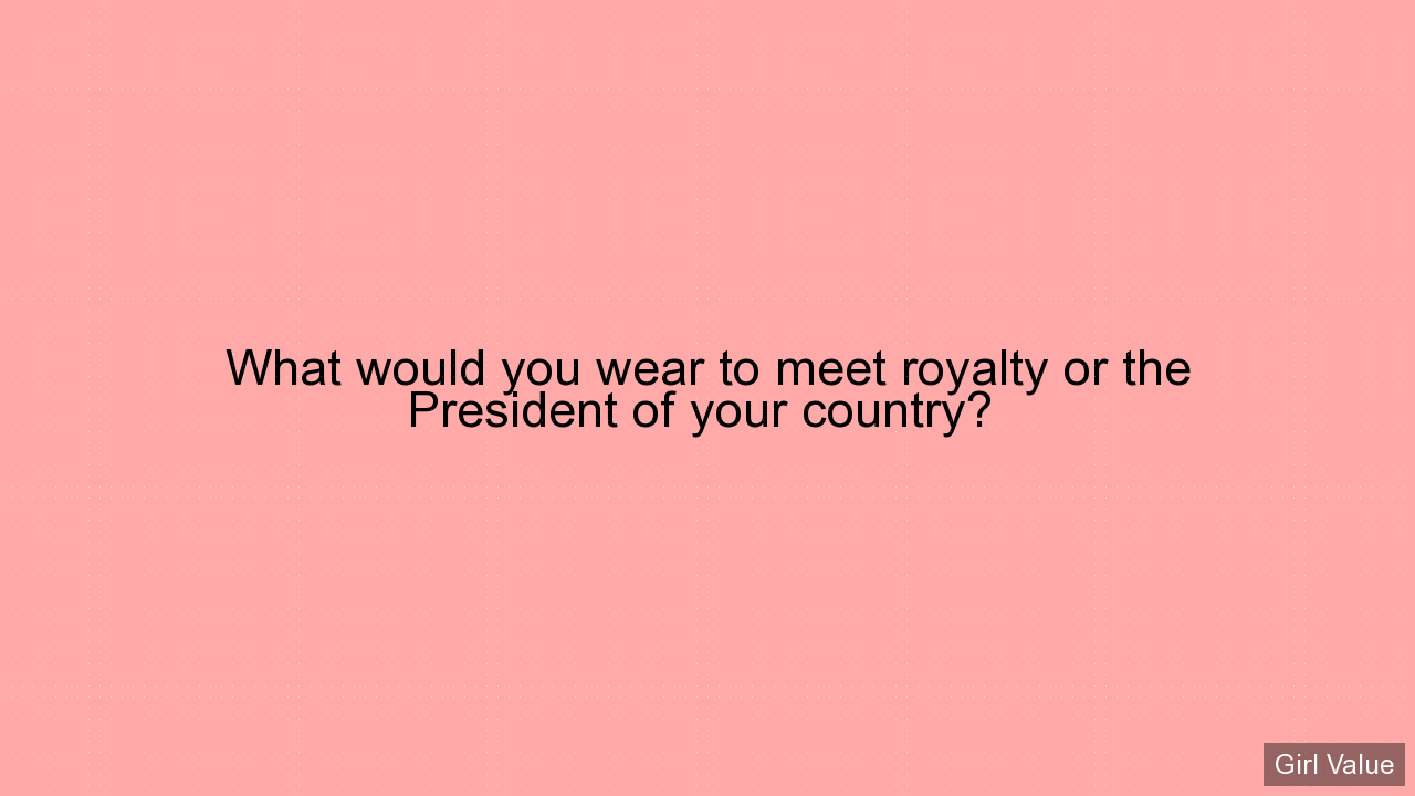 What would you wear to meet royalty or the President of your country?