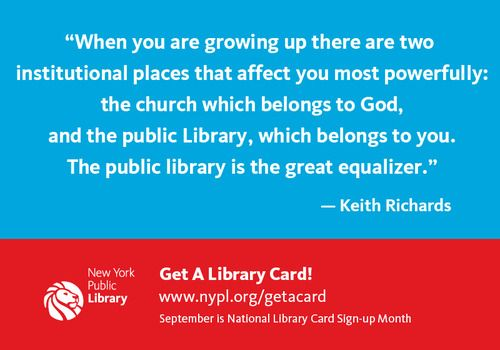 """When you are growing up there are two institutional places that affect you most powerfully: the church which belongs to God, and the public Library, which belongs to you. The public library is the great equalizer.""   — Keith Richards    Seriously, have you gotten your library card, yet?"