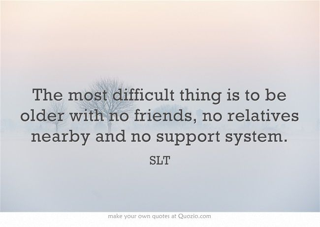 The Most Difficult Thing Is To Be Older With No Friends No Family Support Quotes Support Quotes Own Quotes