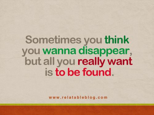 sometimes you think you wanna disappear, but all you really want is to be found. very true