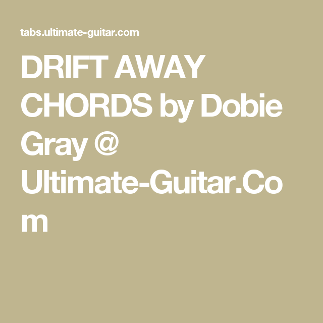 DRIFT AWAY CHORDS by Dobie Gray @ Ultimate-Guitar.Com | Guitar ...