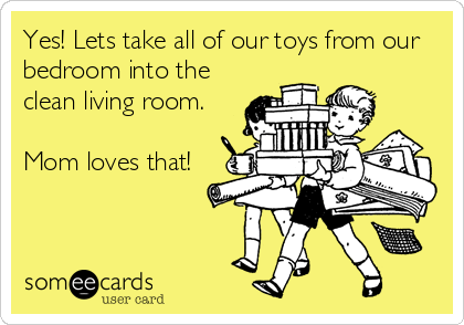 Yes lets take all of our toys from our bedroom into the for Living room joke