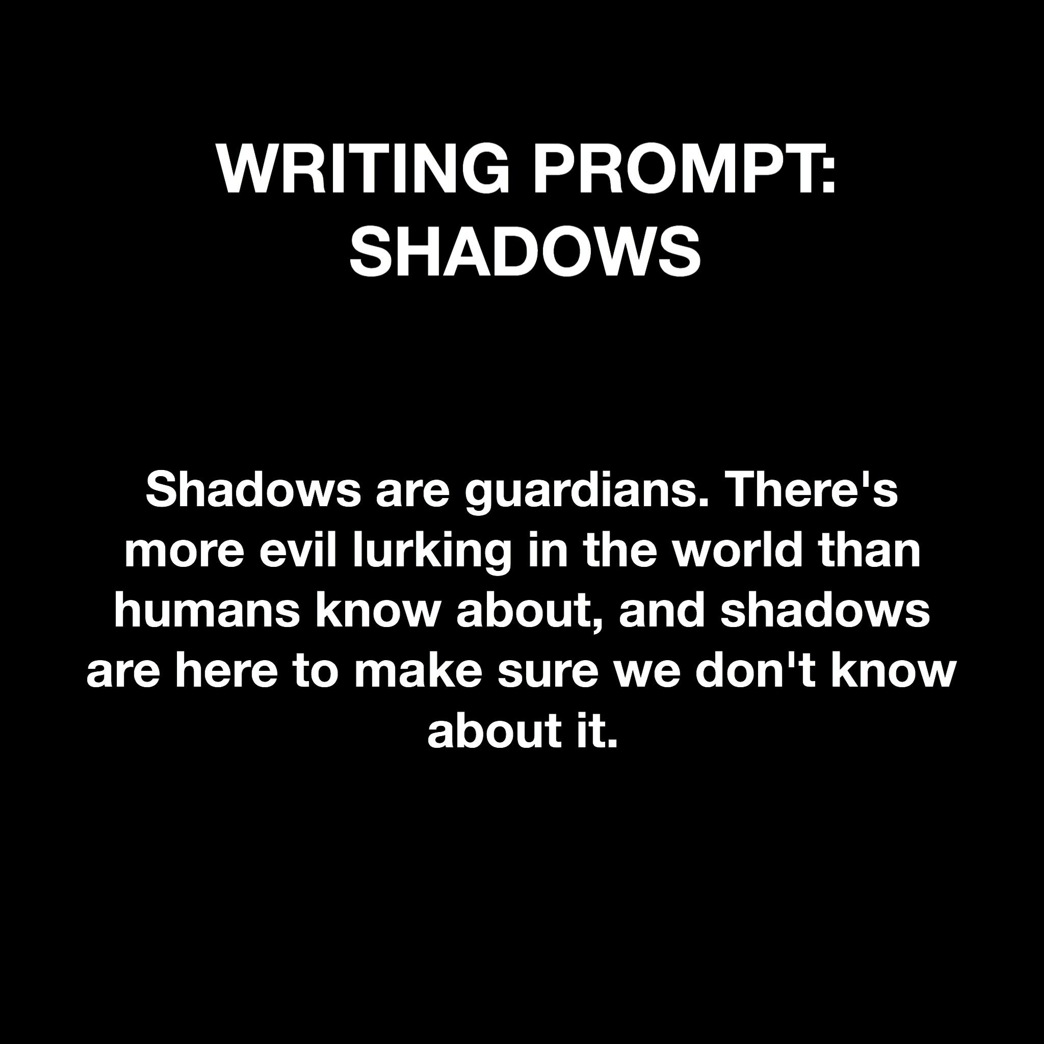 Writing prompt: shadows Could write about someone who hasn't got a shadow, or from a (newly recruited?) shadow's POV.