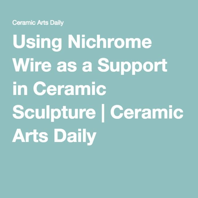 Using Nichrome Wire as a Support in Ceramic Sculpture | Ceramic Arts ...