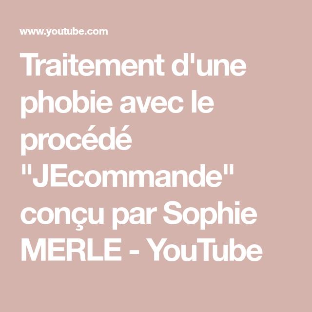 Traitement D Une Phobie Avec Le Procede Jecommande Concu Par Sophie Merle Youtube Phobie Traitement Emotions