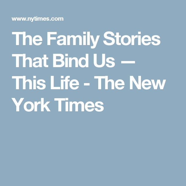 The Family Stories That Bind Us — This Life - The New York Times