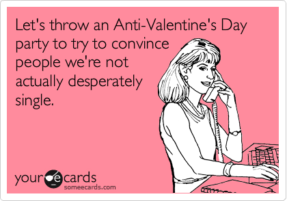 Funny Seasonal Ecard: Let\'s throw an Anti-Valentine\'s Day party to ...