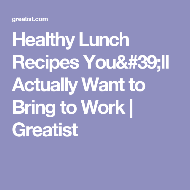 Healthy Lunch Recipes You'll Actually Want to Bring to Work | Greatist