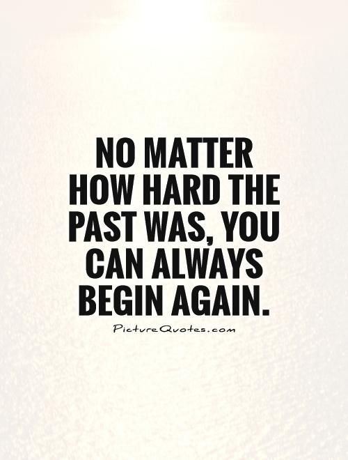 no matter how hard the past was you can always begin again new