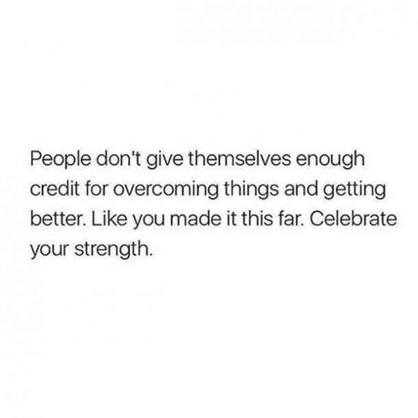 """People don't give themselves enough credit for overcoming things and getting better. Like you make it this far. Celebrate your strength."""