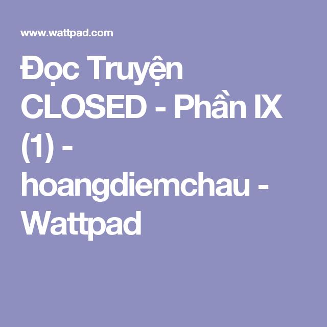 Đọc Truyện CLOSED - Phần IX (1) - hoangdiemchau - Wattpad
