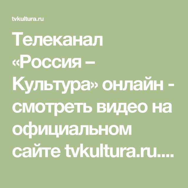 Telekanal Rossiya Kultura Onlajn Smotret Video Na Oficialnom Sajte Tvkultura Ru Besplatno Luchshie Programmy I Dok Kultura Dokumentalnye Filmy Video