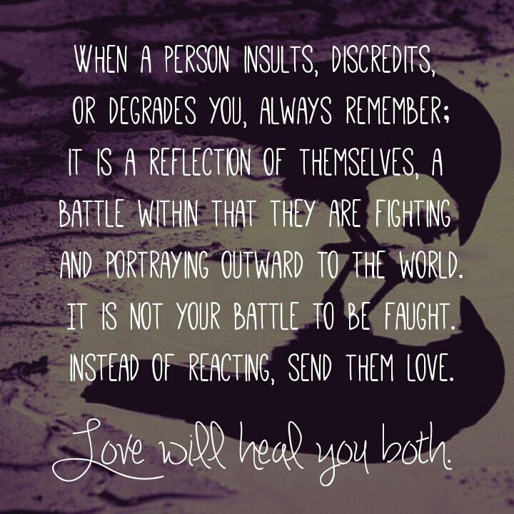 When a person insults, discredits, ot degrades you, always remember: it is a reflection of themselves, a battle within that they are fighting and portraying outward to the world. It is not your battle to be faught. Instead of reacting, send them love. Love will heal you both