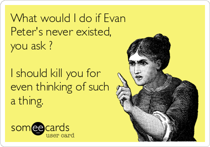 What+would+I+do+if+Evan+Peter's+never+existed,+you+ask+?+I+should+kill+you+for+even+thinking+of+such+a+thing.
